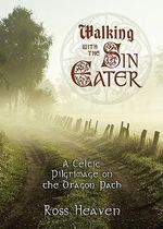 Walking with the Sin Eater : A Celtic Pilgrimage on the Dragon Path - Ross Heaven