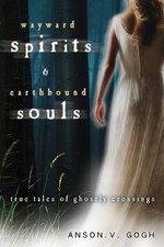 Wayward Spirits and Earthbound Souls : True Tales of Ghostly Crossings - Anson V. Gogh