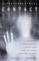 Ultraterrestrial Contact : A Paranormal Investigator's Explorations into the Hidden Abduction Epidemic - Philip J. Imbrogno
