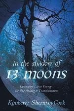In the Shadow of 13 Moons : Embracing Lunar Energy for Self-Healing and Transformation - Kimberly Sherman-Cook