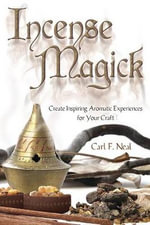 Incense Magick : Create Inspiring Aromatic Experiences for Your Craft - Carl F. Neal