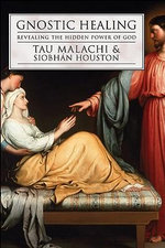 Gnostic Healing : Revealing the Hidden Power of God - Tau Malachi