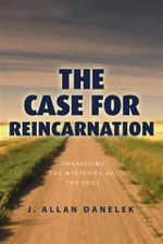 The Case for Reincarnation : Unraveling the Mysteries of the Soul - J. Allan Danelek