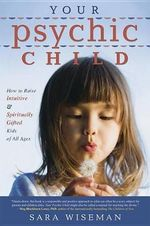 Your Psychic Child : How to Raise Intuitive and Spiritually Gifted Kids of All Ages - Sara Wiseman