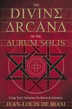The Divine Arcana of the Aurum Solis : Using Tarot Talismans for Ritual and Initiation - Jean-Louis de Biasi