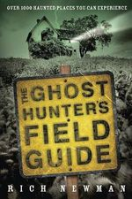 The Ghost Hunter's Field Guide : Over 1,000 Haunted Places You Can Experience - Rich Newman