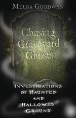 Chasing Graveyard Ghosts : Investigations of Haunted & Hallowed Ground - Melba Goodwyn
