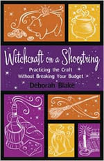 Witchcraft on A Shoestring : Practicing the Craft without Breaking Your Budget - Deborah Blake