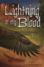 Lightning in My Blood : A Journey into Shamanic Healing & the Supernatural - James Endredy