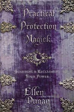 Practical Protection Magick : Guarding and Reclaiming Your Power - Ellen Dugan