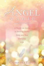 Angel Magic : A Hands-On Guide to Inviting Divine Help Into Your Everyday Life - Cassandra Eason