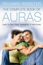 The Complete Book of Auras : Learn to See, Read, Strengthen and Heal Auras - Richard Webster