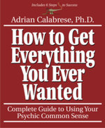 How to Get Everything You Ever Wanted : Complete Guide to Using Your Psychic Common Sense - Adrian Calabrese