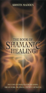 The Book of Shamanic Healing - Kristin Madden