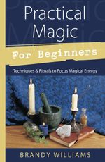 Practical Magic for Beginners : Techniques & Rituals to Focus Magical Energy - Brandy Williams