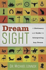 Dream Sight : A Dictionary and Guide for Interpreting Any Dream - Michael Lennox