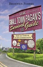 The Small-Town Pagan's Survival Guide : How to Thrive in Any Community - Bronwen Forbes
