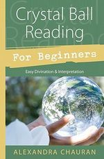 Crystal Ball Reading for Beginners : Easy Divination and Interpretation - Alexandra Chauran