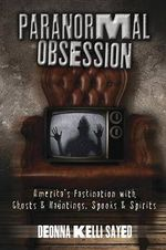 Paranormal Obsession : America's Fascination with Ghosts and Hauntings, Spooks and Spirits - Deonna Kelli Sayed