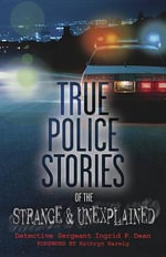 True Police Stories of the Strange and Unexplained - Ingrid P. Dean