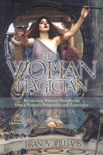 The Woman Magician : Revisioning Western Metaphysics from a Woman's Perspective and Experience - Brandy Williams