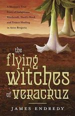 The Flying Witches of Veracruz : A Shaman's True Story of Indigenous Witchcraft, Devil's Weed, and Trance Healing in Aztec Brujeria - James Endredy
