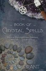 The Book of Crystal Spells : Magical Uses for Stones, Crystals, Minerals ...and Even Sand - Ember Grant