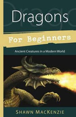 Dragons for Beginners : Ancient Creatures in a Modern World - Shawn MacKenzie