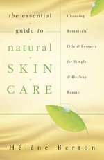 The Essential Guide to Natural Skin Care - Hélène Berton