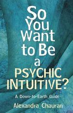 So You Want to be a Psychic Intuitive? : A Down-to-Earth Guide - Alexandra Chauran