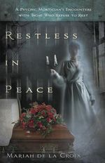 Restless in Peace : A Psychic Mortician's Encounters with Those Who Refuse to Rest - Mariah de la Croix