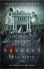 A Haunted Love Story : The Ghosts of the Allen House - Mark Spencer