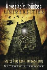 America's Haunted Universities : Ghosts That Roam Hallowed Halls - Matthew L. Swayne