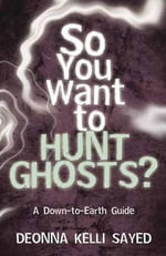 So You Want to Hunt Ghosts? : A Down-to-Earth Guide - Deonna Kelli Sayed
