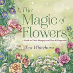 The Magic of Flowers : A Guide to Their Metaphysical Uses and Properties - Tess Whitehurst