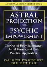 Astral Projection for Psychic Empowerment : The Out-of-Body Experience, Astral Powers, and their Practical Application - Carl Llewellyn Weschcke