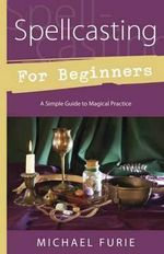 Spellcasting for Beginners : A Simple Guide to Magical Practice - Michael Furie
