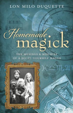 Homemade Magick : The Musings & Mischief of a Do-It-Yourself Magus - Lon Milo DuQuette