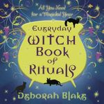 Everyday Witch Book of Rituals : All You Need for a Magickal Year - Deborah Blake