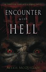 Encounter with Hell : My Terrifying Clash with a Demonic Entity - Alexis McQuillan