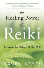 The Healing Power of Reiki : A Modern Master's Approach to Emotional, Spiritual & Physical Wellness - Raven Keyes