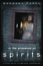 In the Presence of Spirits : A True Story of Ghostly Visitations - Barbara Parks