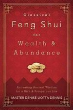 Classical Feng Shui for Wealth and Abundance : Activating Ancient Wisdom for a Rich and Prosperous Life - Master Denise Liotta Dennis