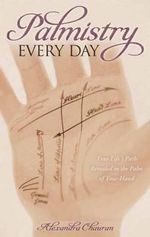 Palmistry Every Day : Your Life's Path Revealed in the Palm of Your Hand - Alexandra Chauran