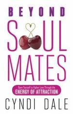 Beyond Soul Mates : Open Yourself to Higher Love Through the Energy of Attraction - Cyndi Dale