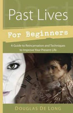 Past Lives for Beginners : A Guide to Reincarnation and Techniques to Improve Your Present Life - Douglas De Long