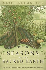 Seasons of the Sacred Earth : Following the Old Ways on an Enchanted Homestead - Cliff Seruntine