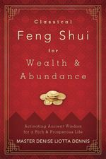 Classical Feng Shui for Wealth & Abundance : Activating Ancient Wisdom for a Rich & Prosperous Life - Denise  Liotta, Master Dennis