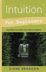 Intuition for Beginners : Easy Ways to Awaken Your Natural Abilities - Diane Brandon