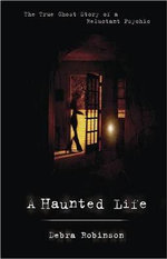 A Haunted Life : The True Ghost Story of a Reluctant Psychic - Debra Robinson